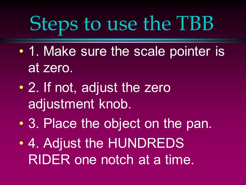 Steps to use the TBB 1. Make sure the scale pointer is at zero.