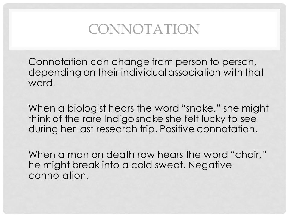 Connotation Connotation can change from person to person, depending on their individual association with that word.
