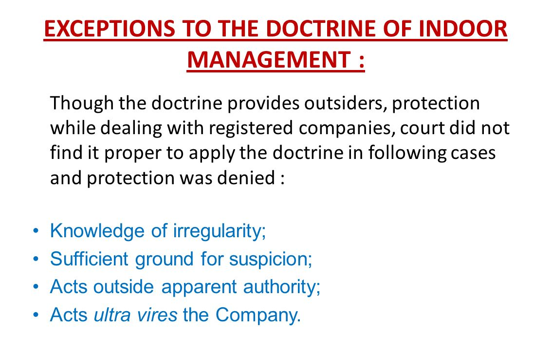 doctorine of indoor management The doctrine of indoor management, popularly known as the turquand's rule initiallyarose some 150 years ago in the context of the doctrine of constructive notice.