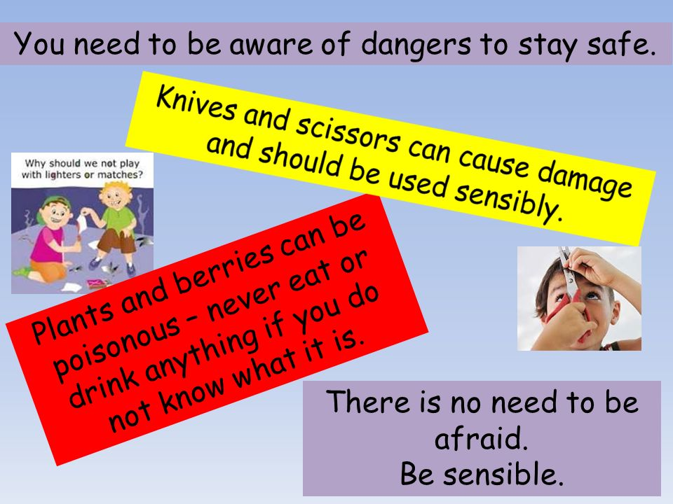 You need to be aware of dangers to stay safe.