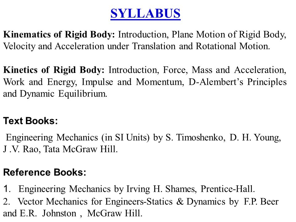 mechanics work energy momentum kinematics of Kinetics of rigid bodies: translation, fixed axis rotation, general planner motion, work-energy, power, potential energy, impulse-momentum and associated conservation principles, euler equations of motion and its application.