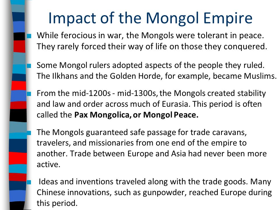 impact of the mongol conquests The mongol conquest led to peace between the nations under mongol rule, the reopening of the silk road and the unification of russia the mongols also introduced guns, gunpowder, a writing system and the importance of literacy.
