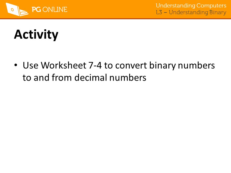 Activity Use Worksheet 7-4 to convert binary numbers to and from decimal numbers