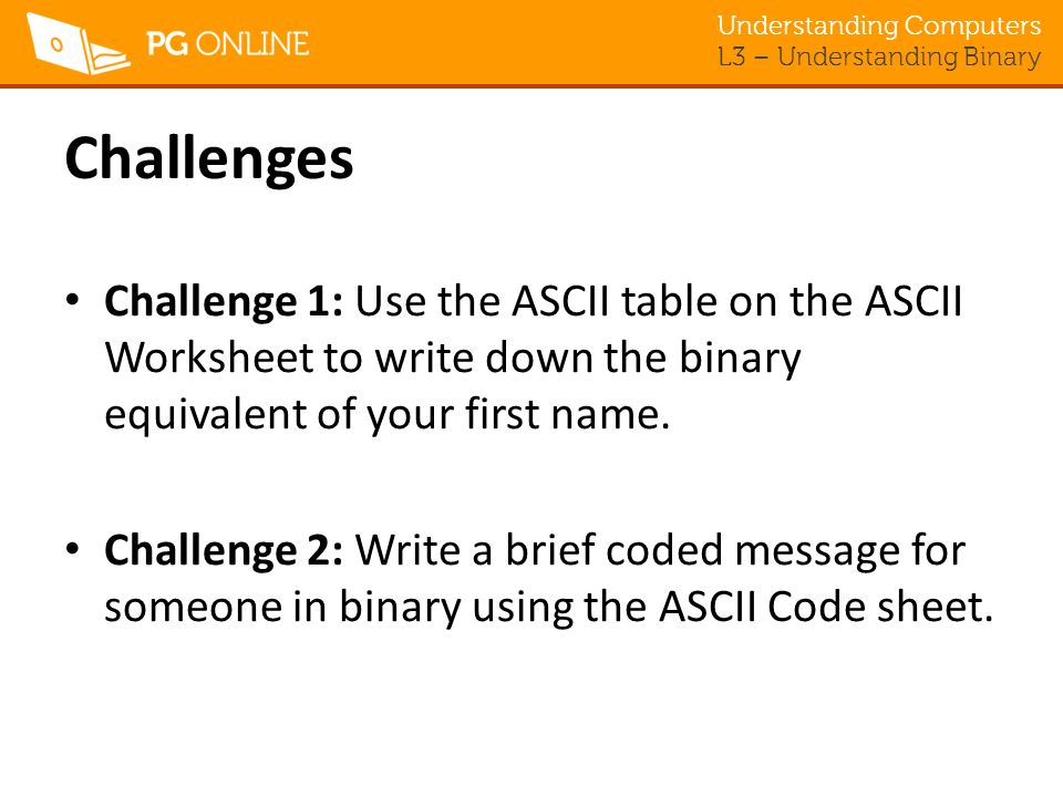Challenges Challenge 1: Use the ASCII table on the ASCII Worksheet to write down the binary equivalent of your first name.