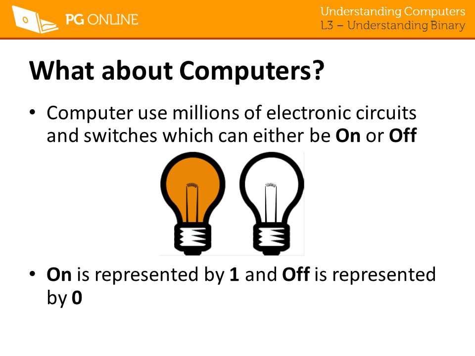 What about Computers Computer use millions of electronic circuits and switches which can either be On or Off.
