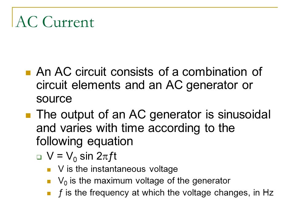 AC Current An AC circuit consists of a combination of circuit elements and  an AC generator or source The output of an AC generator is sinusoidal and  varies