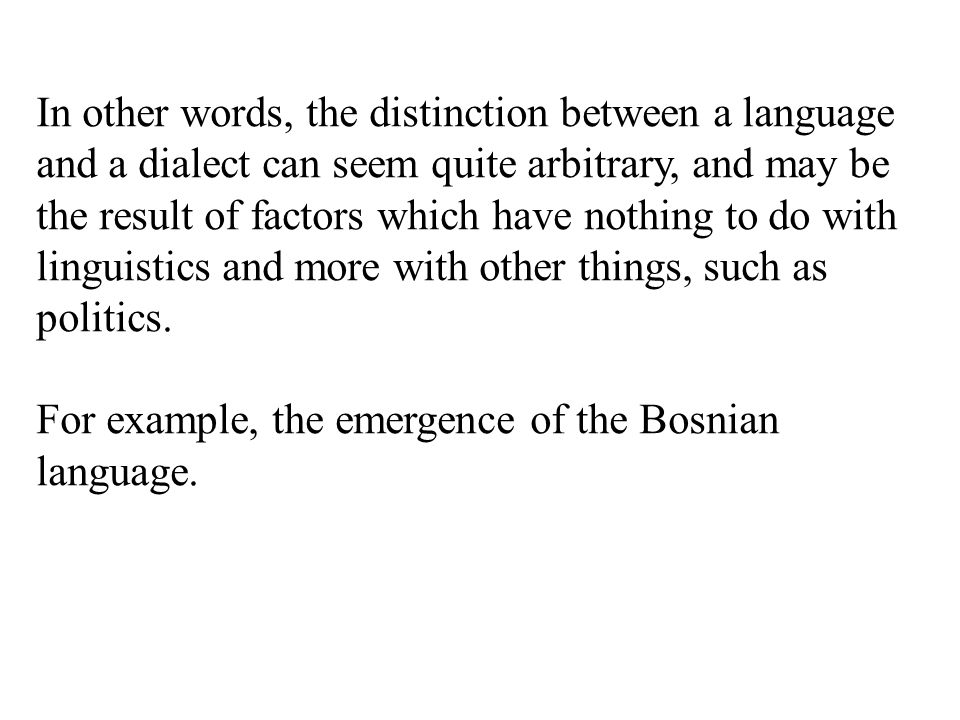 In other words, the distinction between a language and a dialect can seem quite arbitrary, and may be the result of factors which have nothing to do with linguistics and more with other things, such as politics.