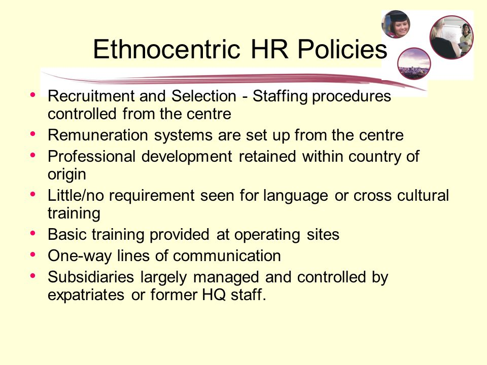 hr ethnocentric An ethnocentric approach to staffing policy fills all key management positions in an international business with parent-country nationals the policy is congruent with an international strategy a drawback is that ethnocentric staffing can result in cultural myopia.