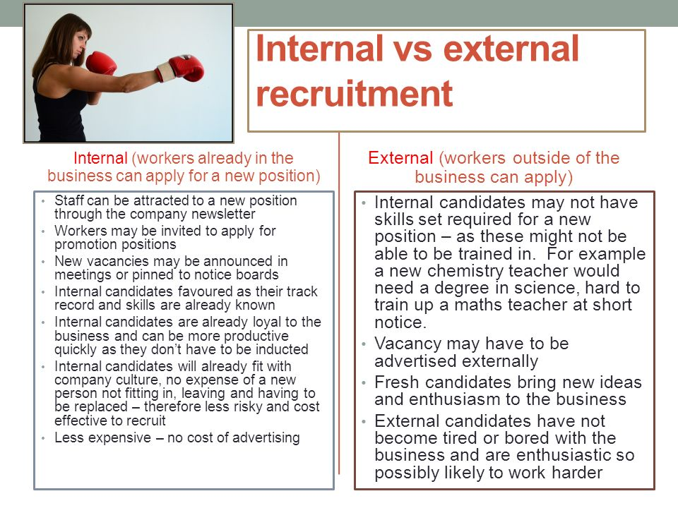 internal and external recruitment Incorporating a mix of internal and external applicants into your talent pipeline is the best practice, as there are pros and cons associated with relying on either source exclusively internal recruiting the pros: current employees know your company mission and culture.