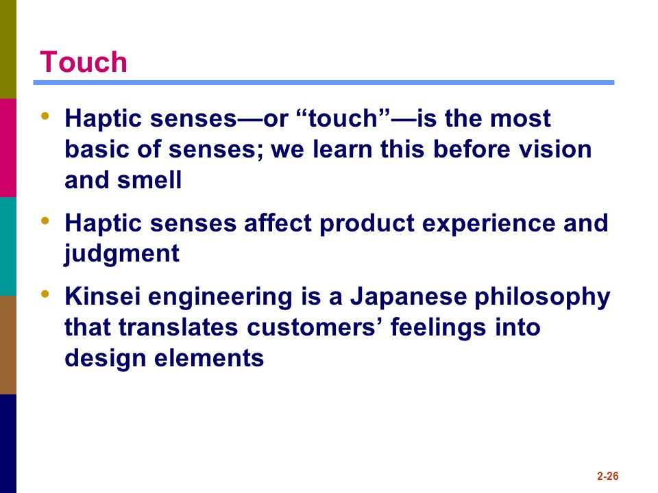 Touch Haptic senses—or touch —is the most basic of senses; we learn this before vision and smell.