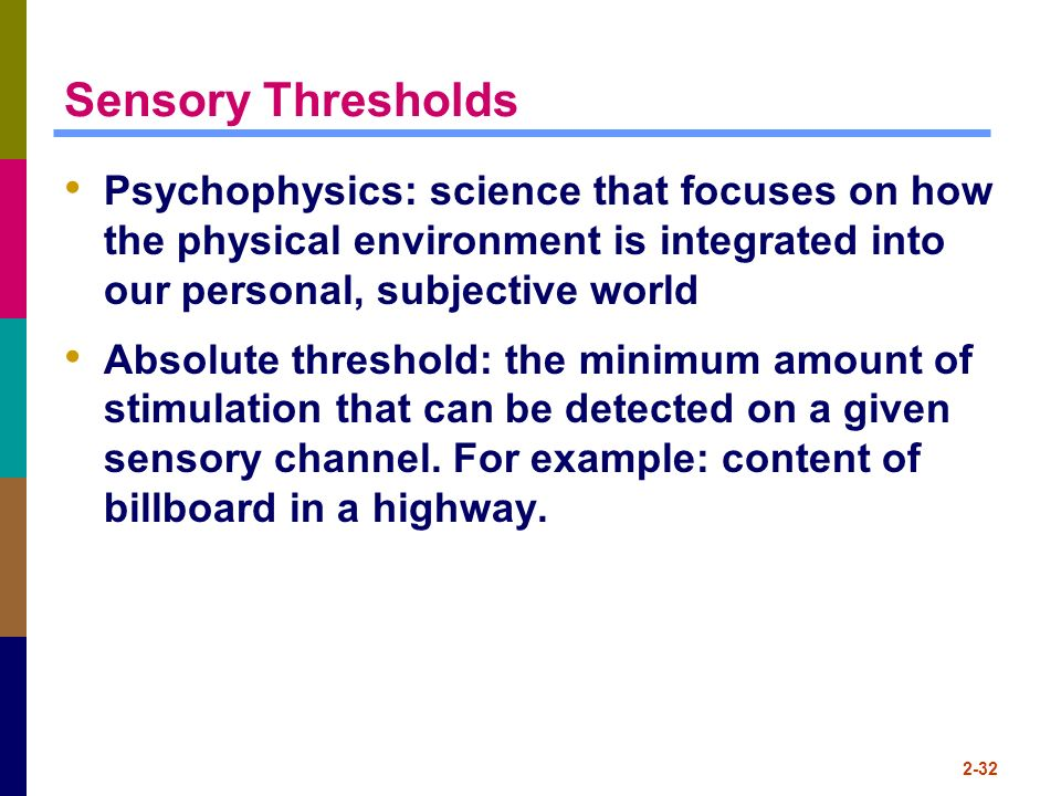 Sensory Thresholds Psychophysics: science that focuses on how the physical environment is integrated into our personal, subjective world.