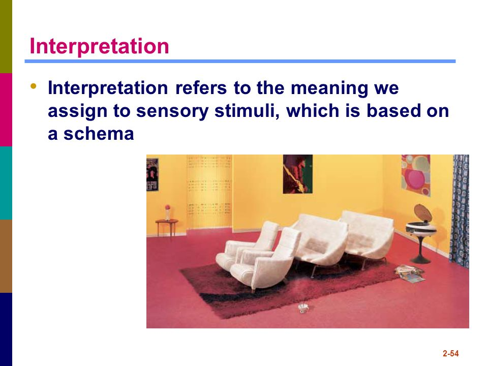Interpretation Interpretation refers to the meaning we assign to sensory stimuli, which is based on a schema.