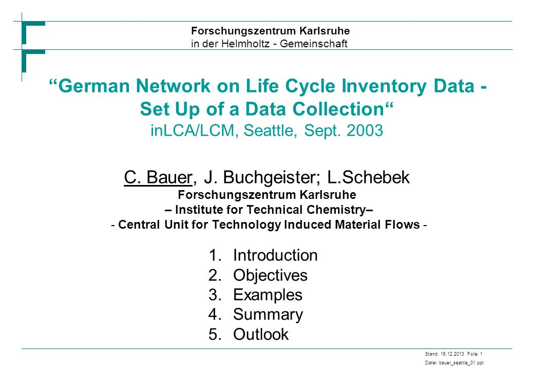 German Network on Life Cycle Inventory Data - Set Up of a Data Collection inLCA/LCM, Seattle, Sept. 2003 C. Bauer, J. Buchgeister; L.Schebek Forschungszentrum Karlsruhe – Institute for Technical Chemistry– - Central Unit for Technology Induced Material Flows -