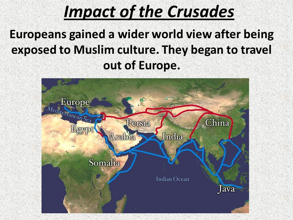 Impact of the Crusades Europeans gained a wider world view after being exposed to Muslim culture.