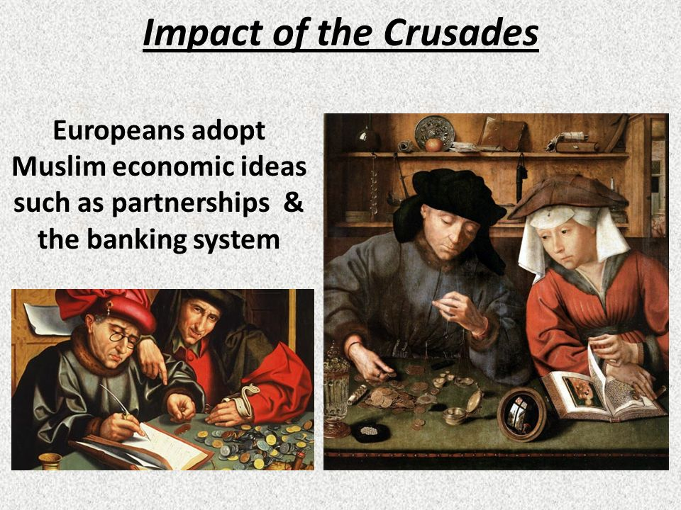 Impact of the Crusades Europeans adopt Muslim economic ideas such as partnerships & the banking system.