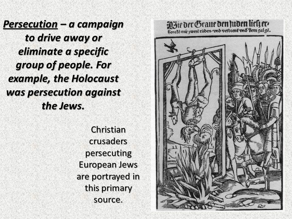 Persecution – a campaign to drive away or eliminate a specific group of people. For example, the Holocaust was persecution against the Jews.