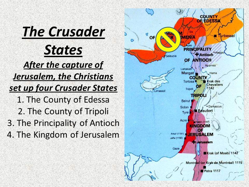 The Crusader States After the capture of Jerusalem, the Christians set up four Crusader States 1.