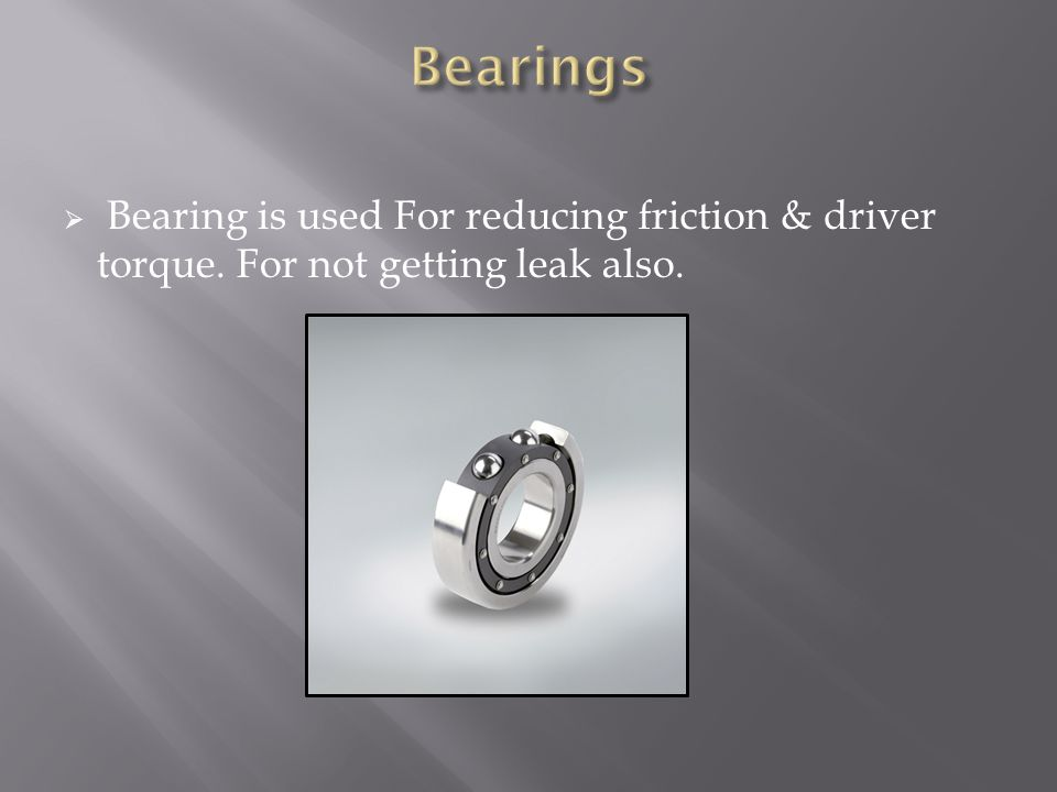 Bearings Bearing is used For reducing friction & driver torque. For not getting leak also.