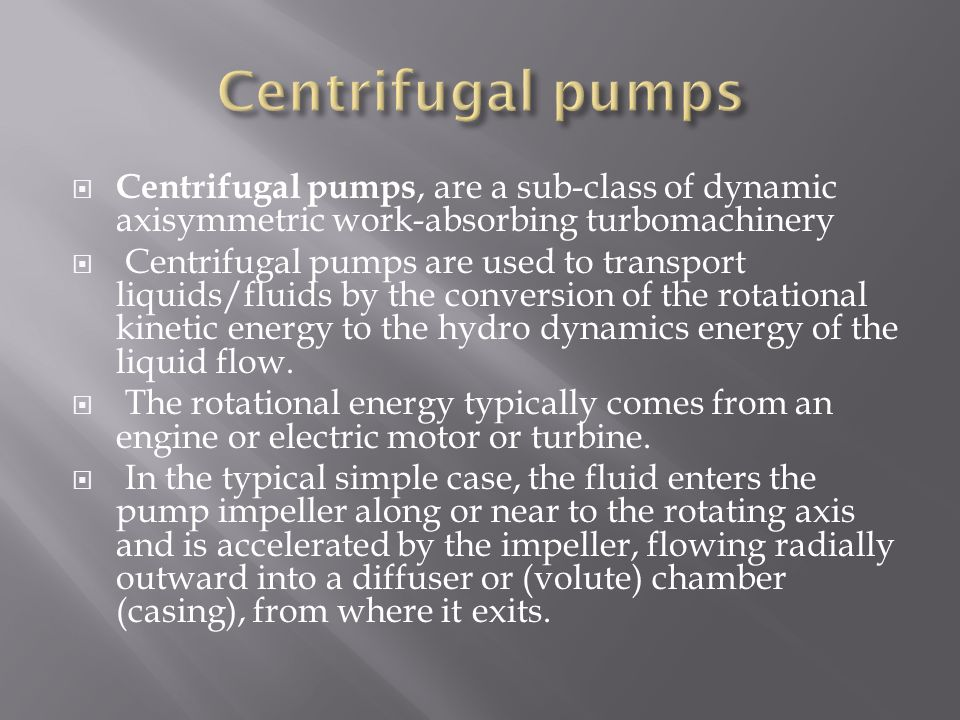 Centrifugal pumps Centrifugal pumps, are a sub-class of dynamic axisymmetric work-absorbing turbomachinery.