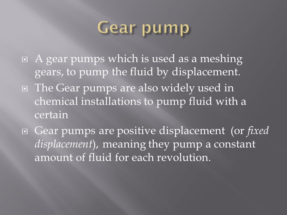 Gear pump A gear pumps which is used as a meshing gears, to pump the fluid by displacement.