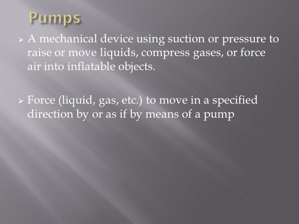 Pumps A mechanical device using suction or pressure to raise or move liquids, compress gases, or force air into inflatable objects.
