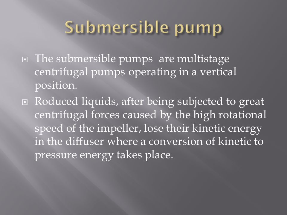 Submersible pump The submersible pumps are multistage centrifugal pumps operating in a vertical position.