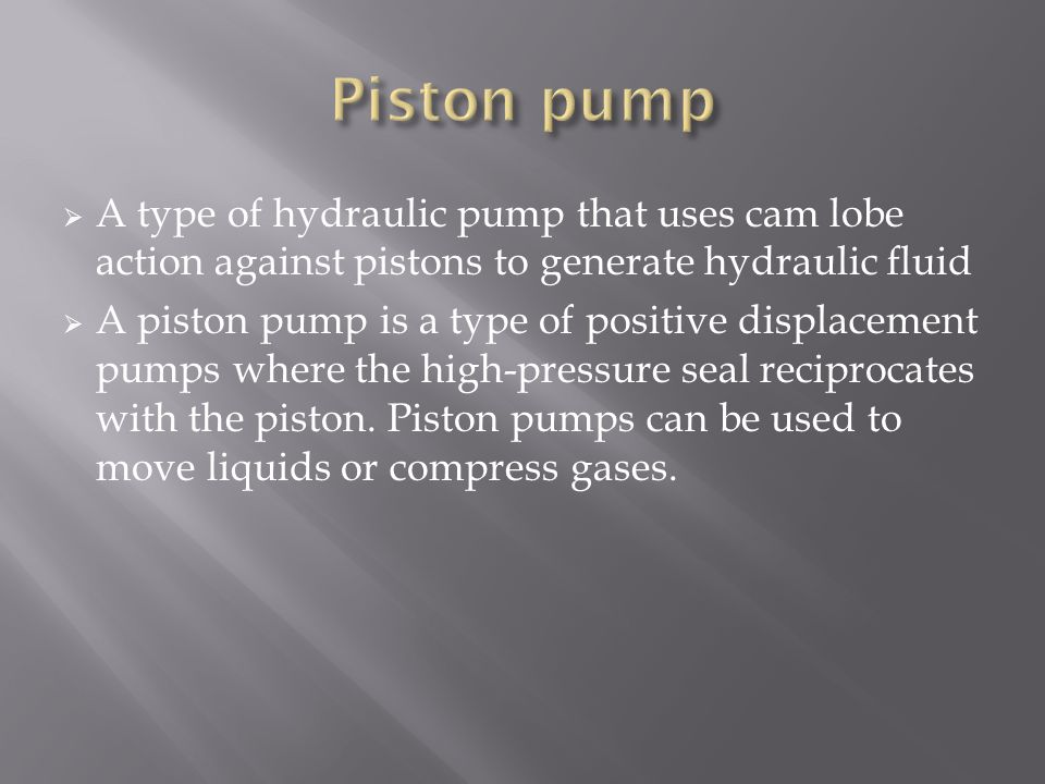 Piston pump A type of hydraulic pump that uses cam lobe action against pistons to generate hydraulic fluid.