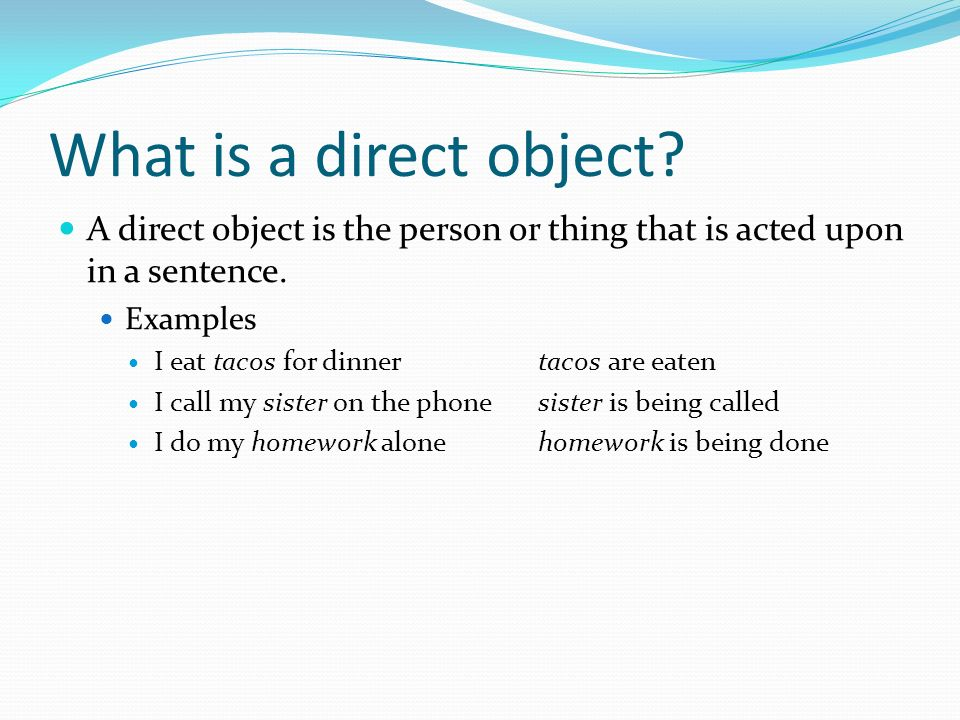 What is a direct object A direct object is the person or thing that is acted upon in a sentence. Examples.