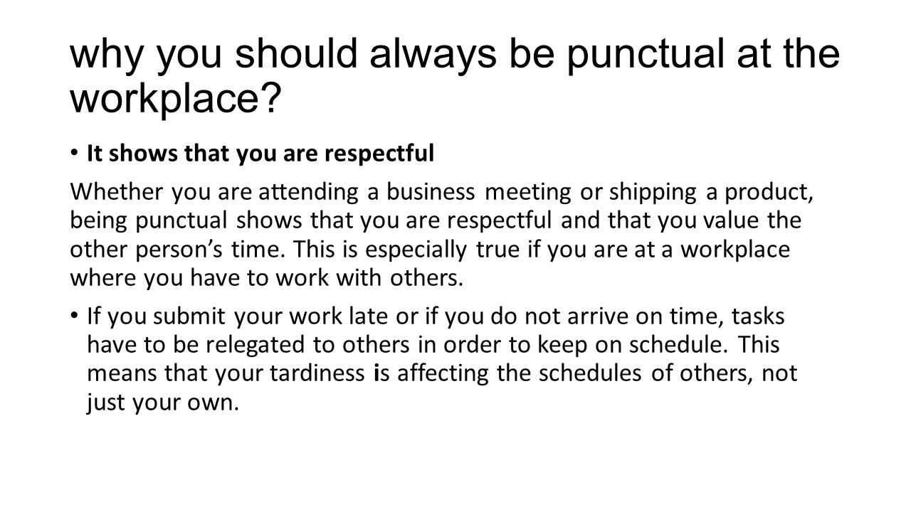 punctuality in the workplace Being on time for work -- not to mention being there for work -- is not always easy, but it's always important first and foremost, you want to keep your job in some workplaces, unexcused absences are cause for termination additionally, if you ever expect to be promoted or be considered for a raise, you've got to.