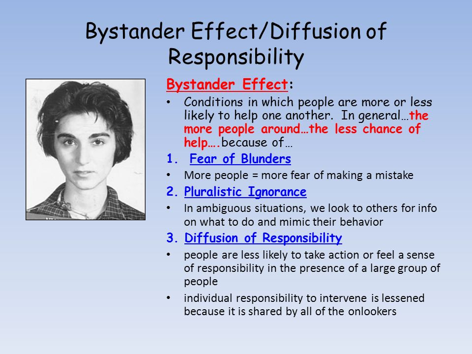 bystander intervention in emergencies Bystander effect refers to cases where individuals do not offer any means of help to the victim in an emergency situation when others are present.