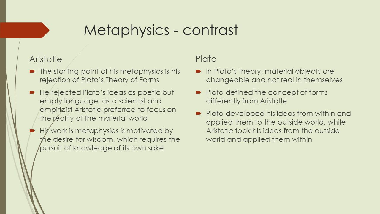 """difference in metaphysics between aristotle and Ii) metaphysics and science go together in search of knowledge this position (putnam (1992)) states that metaphysics is possible but only when understood as """"a posteriori"""" activity, ie the division between science and metaphysics is not that one is empiric and the other """"a priori"""" metaphysics goes side by side with science."""