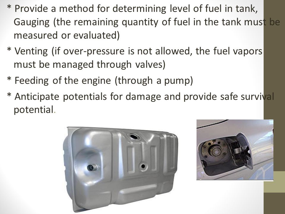 * Provide a method for determining level of fuel in tank, Gauging (the remaining quantity of fuel in the tank must be measured or evaluated) * Venting (if over-pressure is not allowed, the fuel vapors must be managed through valves) * Feeding of the engine (through a pump) * Anticipate potentials for damage and provide safe survival potential.