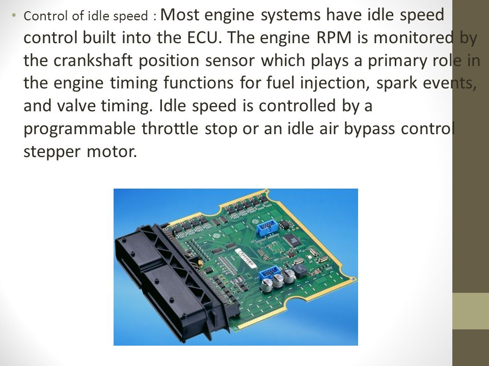 Control of idle speed : Most engine systems have idle speed control built into the ECU.
