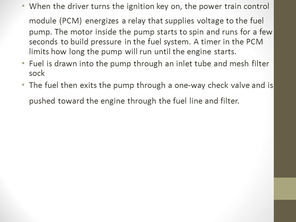 When the driver turns the ignition key on, the power train control module (PCM) energizes a relay that supplies voltage to the fuel pump. The motor inside the pump starts to spin and runs for a few seconds to build pressure in the fuel system. A timer in the PCM limits how long the pump will run until the engine starts.