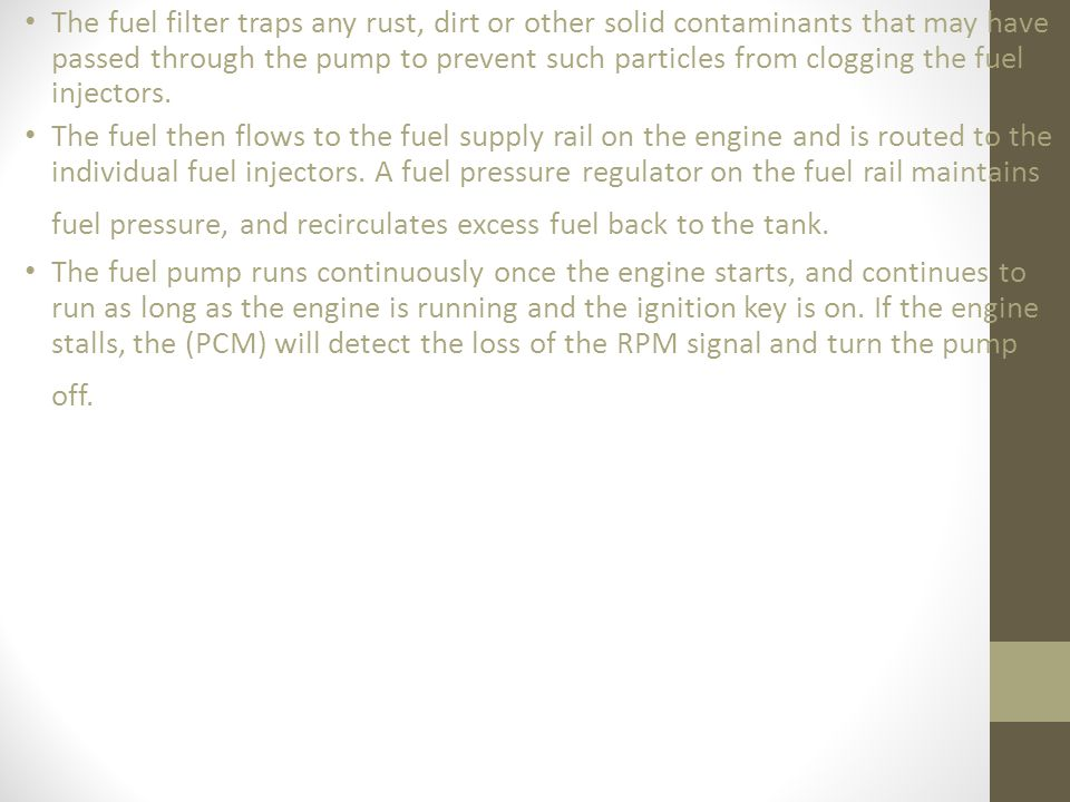 The fuel filter traps any rust, dirt or other solid contaminants that may have passed through the pump to prevent such particles from clogging the fuel injectors.