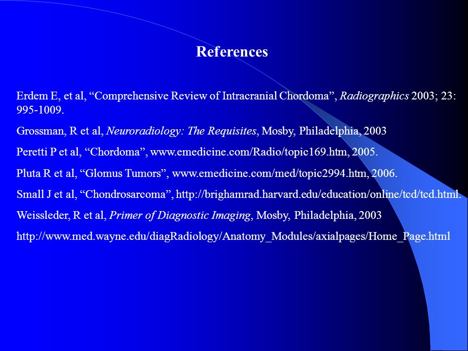References Erdem E, et al, Comprehensive Review of Intracranial Chordoma , Radiographics 2003; 23: 995-1009.