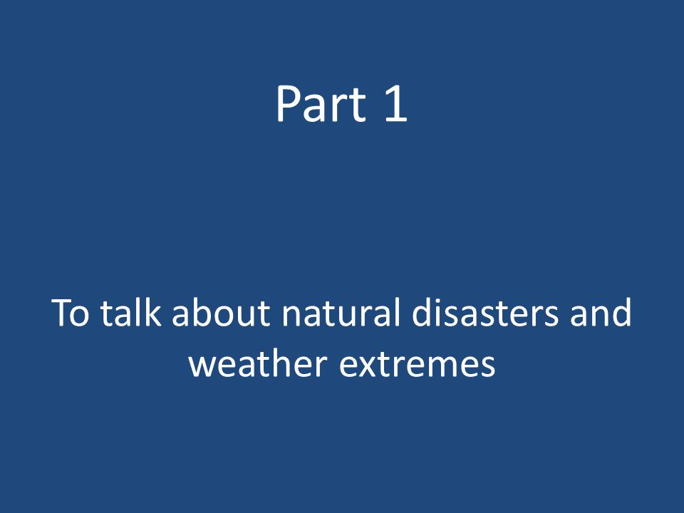 Part 1 To talk about natural disasters and weather extremes