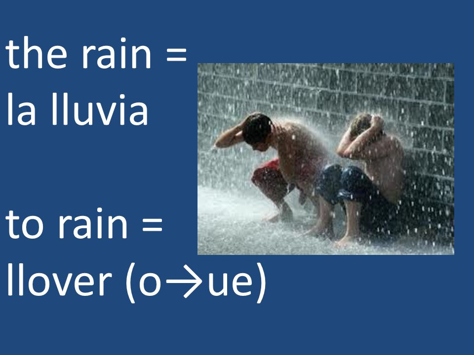 the rain = la lluvia to rain = llover (o→ue)