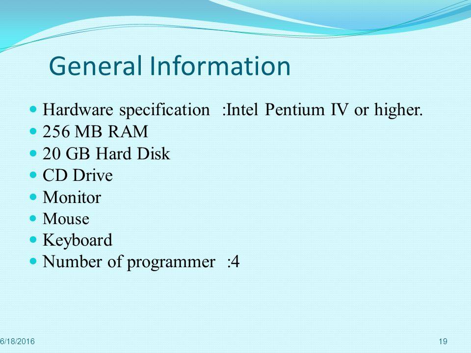 General Information Hardware specification :Intel Pentium IV or higher. 256 MB RAM. 20 GB Hard Disk.