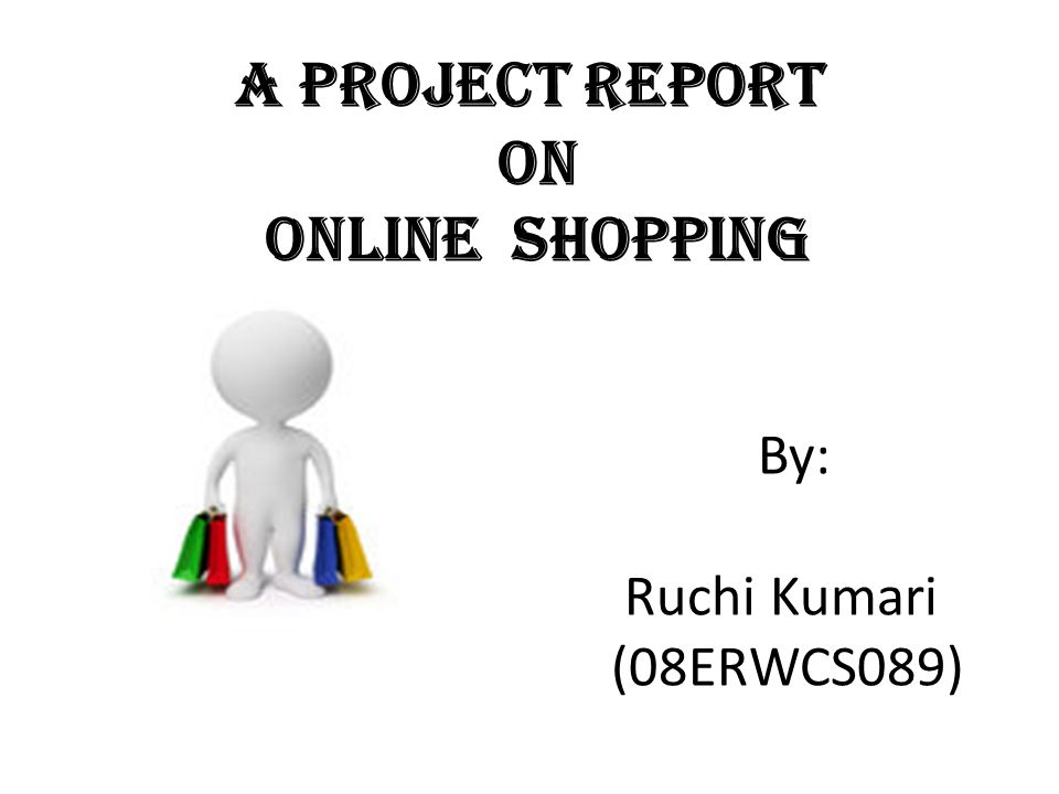 A Project Report On Online Shopping By: Ruchi Kumari (08ERWCS089)