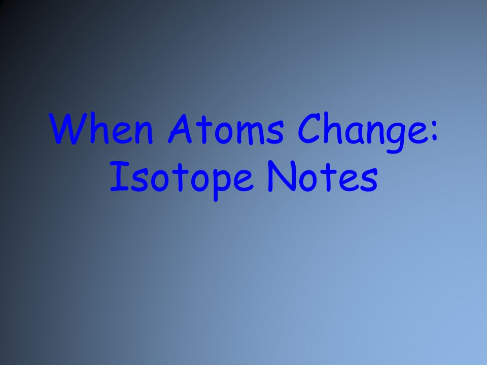 When Atoms Change: Isotope Notes