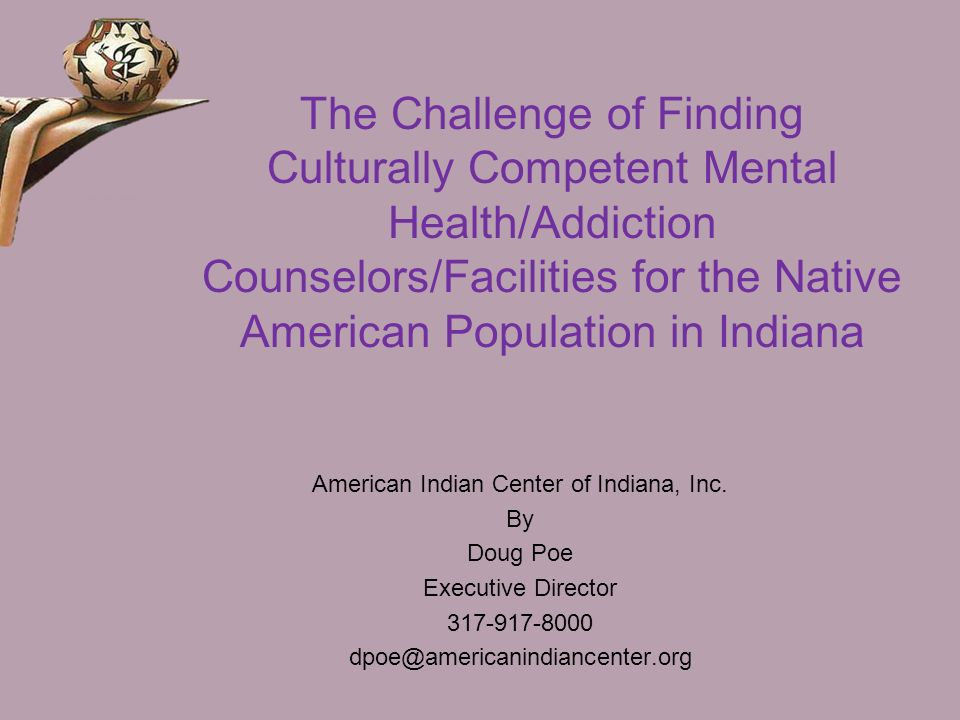 The Challenge of Finding Culturally Competent Mental Health/Addiction Counselors/Facilities for the Native American Population in Indiana