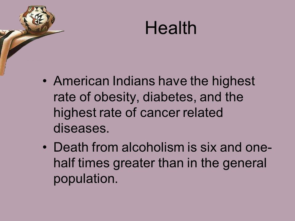 Health American Indians have the highest rate of obesity, diabetes, and the highest rate of cancer related diseases.