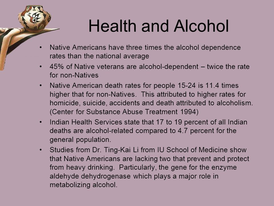 Health and Alcohol Native Americans have three times the alcohol dependence rates than the national average.
