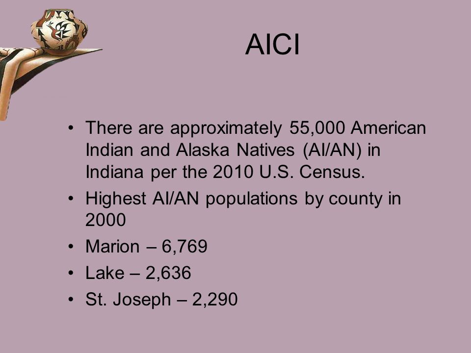 AICI There are approximately 55,000 American Indian and Alaska Natives (AI/AN) in Indiana per the 2010 U.S. Census.