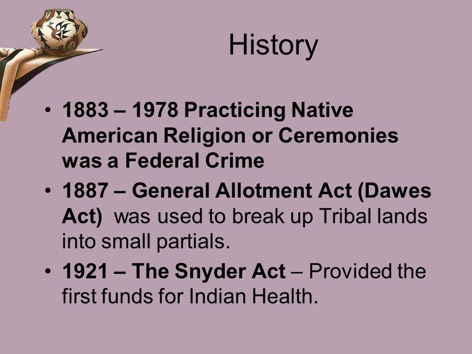History 1883 – 1978 Practicing Native American Religion or Ceremonies was a Federal Crime.