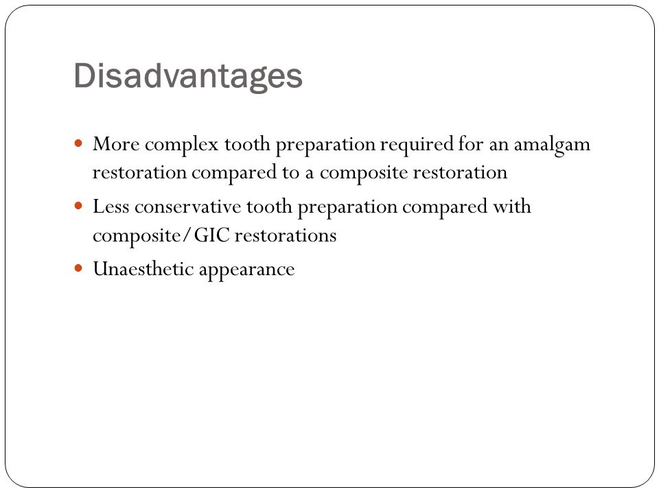 Disadvantages More complex tooth preparation required for an amalgam restoration compared to a composite restoration.