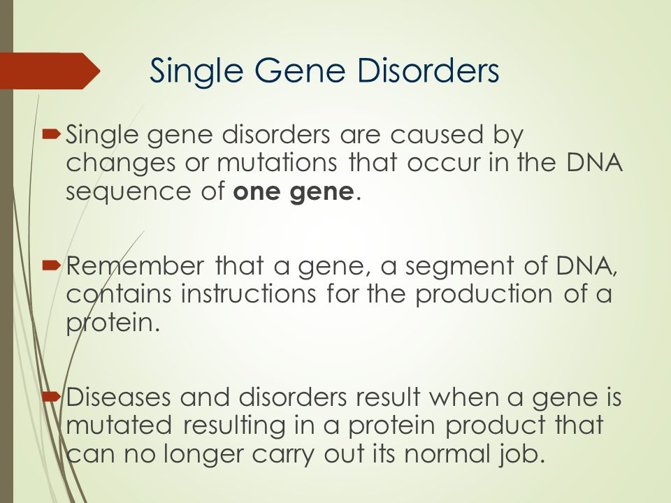 Single Gene Disorders Single gene disorders are caused by changes or mutations that occur in the DNA sequence of one gene.