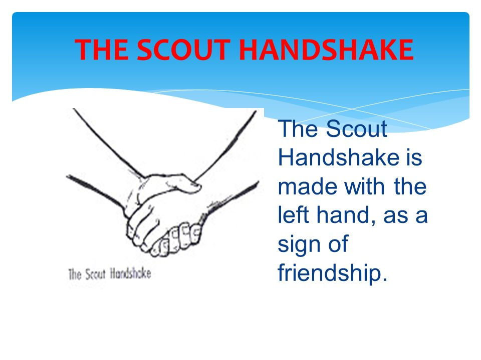 THE SCOUT HANDSHAKE The Scout Handshake is made with the left hand, as a sign of friendship.