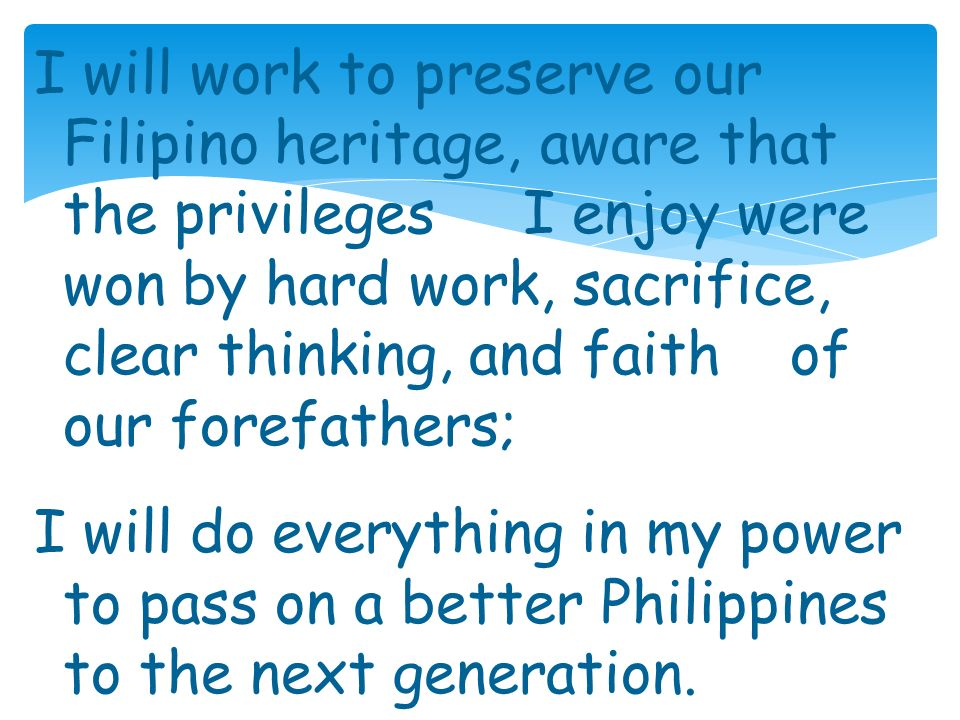 I will work to preserve our Filipino heritage, aware that the privileges I enjoy were won by hard work, sacrifice, clear thinking, and faith of our forefathers; I will do everything in my power to pass on a better Philippines to the next generation.